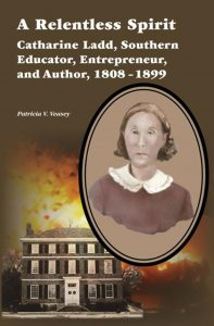 Book Cover: A Relentless Spirit: Catharine Ladd, Southern Educator, Entrepreneur, and Author, 1808–1899 by Patricia V. Veasey